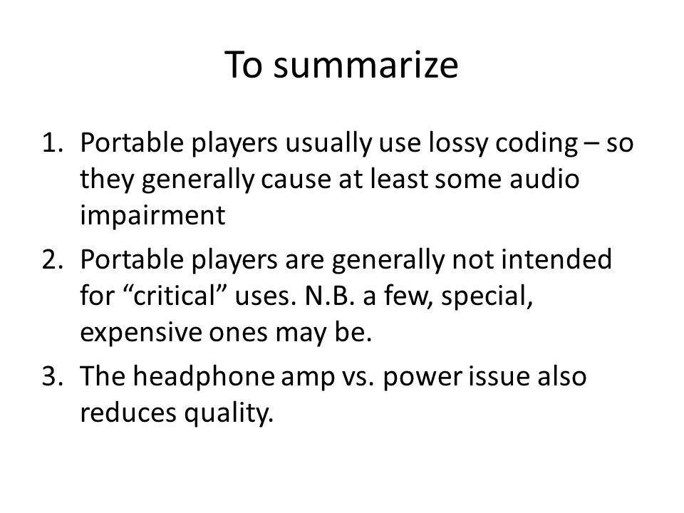 To summarize 1.Portable players usually use lossy coding – so they generally cause at least some audio impairment 2.Portable players are generally not