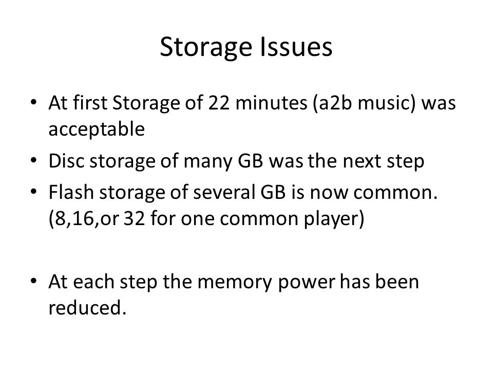Storage Issues At first Storage of 22 minutes (a2b music) was acceptable Disc storage of many GB was the next step Flash storage of several GB is now
