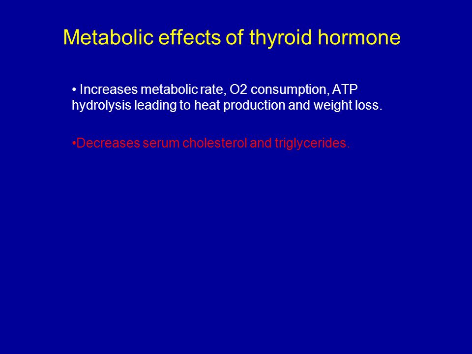 Metabolic effects of thyroid hormone Increases metabolic rate, O2 consumption, ATP hydrolysis leading to heat production and weight loss. Decreases se