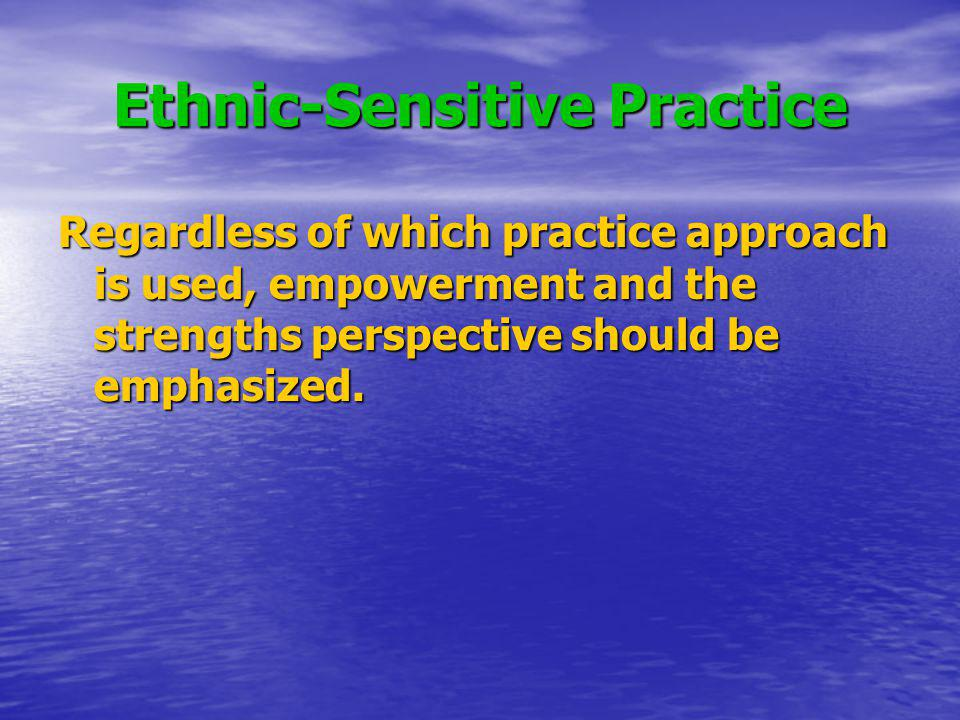 Ethnic-Sensitive Practice Regardless of which practice approach is used, empowerment and the strengths perspective should be emphasized.