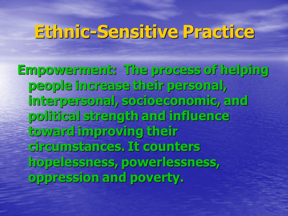 Ethnic-Sensitive Practice Empowerment: The process of helping people increase their personal, interpersonal, socioeconomic, and political strength and