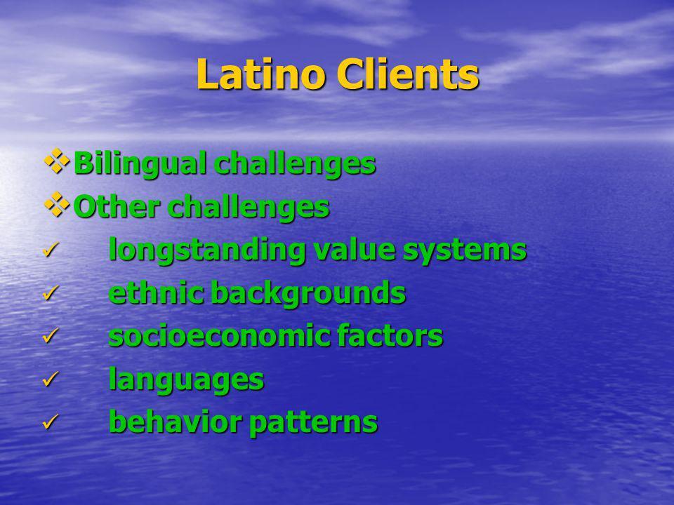 Latino Clients Bilingual challenges Bilingual challenges Other challenges Other challenges longstanding value systems longstanding value systems ethni