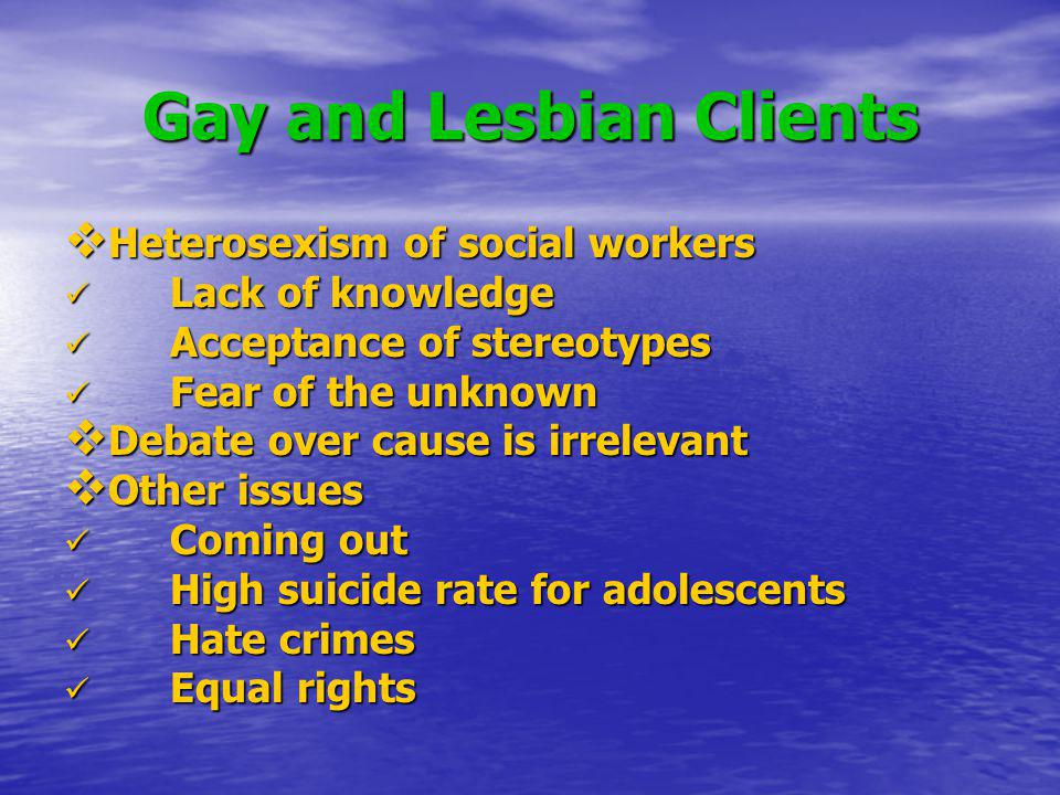 Gay and Lesbian Clients Heterosexism of social workers Heterosexism of social workers Lack of knowledge Lack of knowledge Acceptance of stereotypes Ac