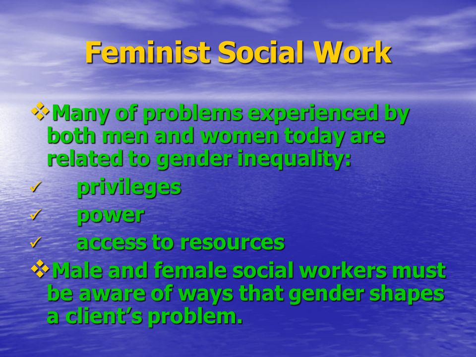 Feminist Social Work Many of problems experienced by both men and women today are related to gender inequality: Many of problems experienced by both m