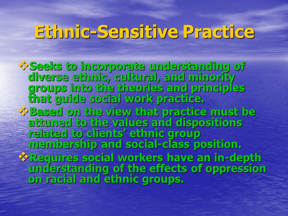Ethnic-Sensitive Practice Seeks to incorporate understanding of diverse ethnic, cultural, and minority groups into the theories and principles that gu