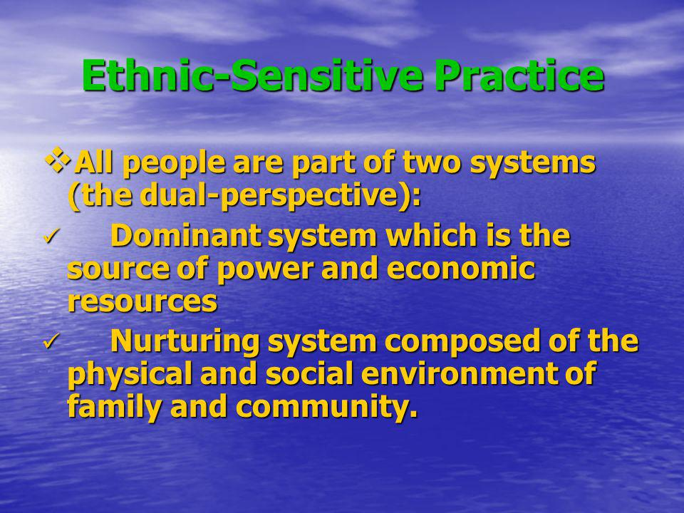Ethnic-Sensitive Practice All people are part of two systems (the dual-perspective): All people are part of two systems (the dual-perspective): Domina