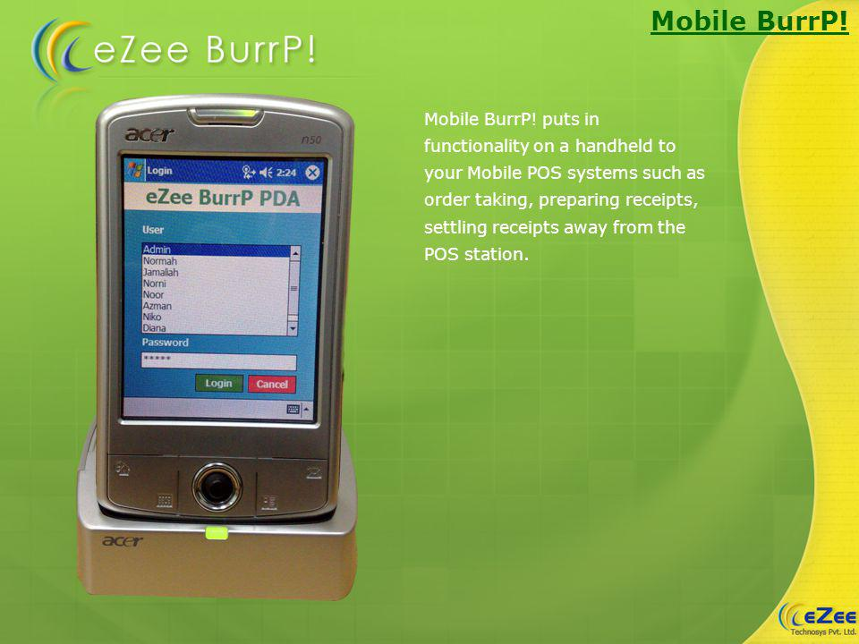 Mobile BurrP! Mobile BurrP! puts in functionality on a handheld to your Mobile POS systems such as order taking, preparing receipts, settling receipts