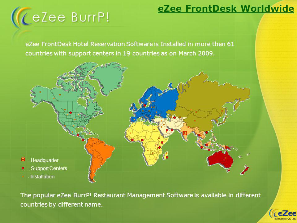 eZee FrontDesk Hotel Reservation Software is Installed in more then 61 countries with support centers in 19 countries as on March 2009. The popular eZ