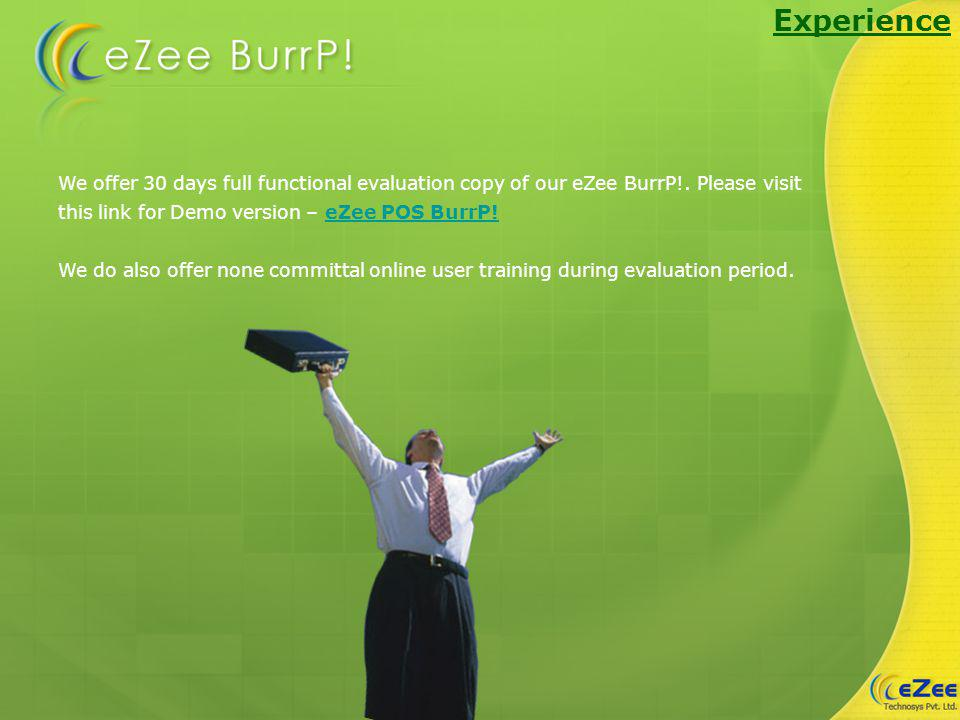 Experience We offer 30 days full functional evaluation copy of our eZee BurrP!.