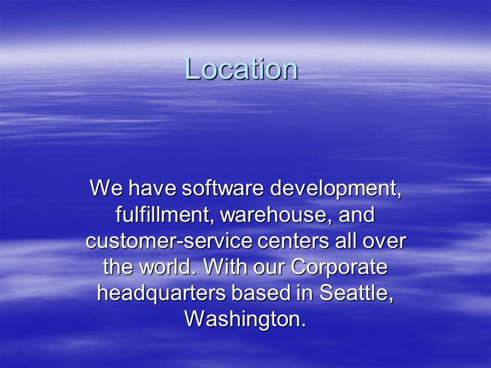 Location We have software development, fulfillment, warehouse, and customer-service centers all over the world.