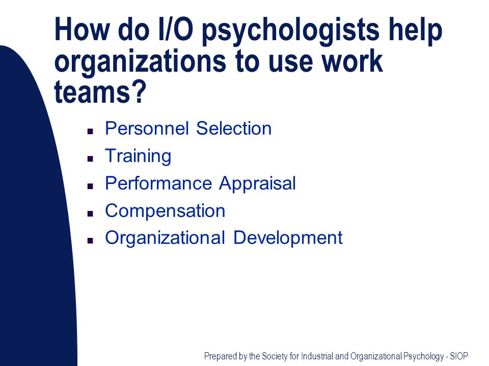 How do I/O psychologists help organizations to use work teams? n Personnel Selection n Training n Performance Appraisal n Compensation n Organizationa