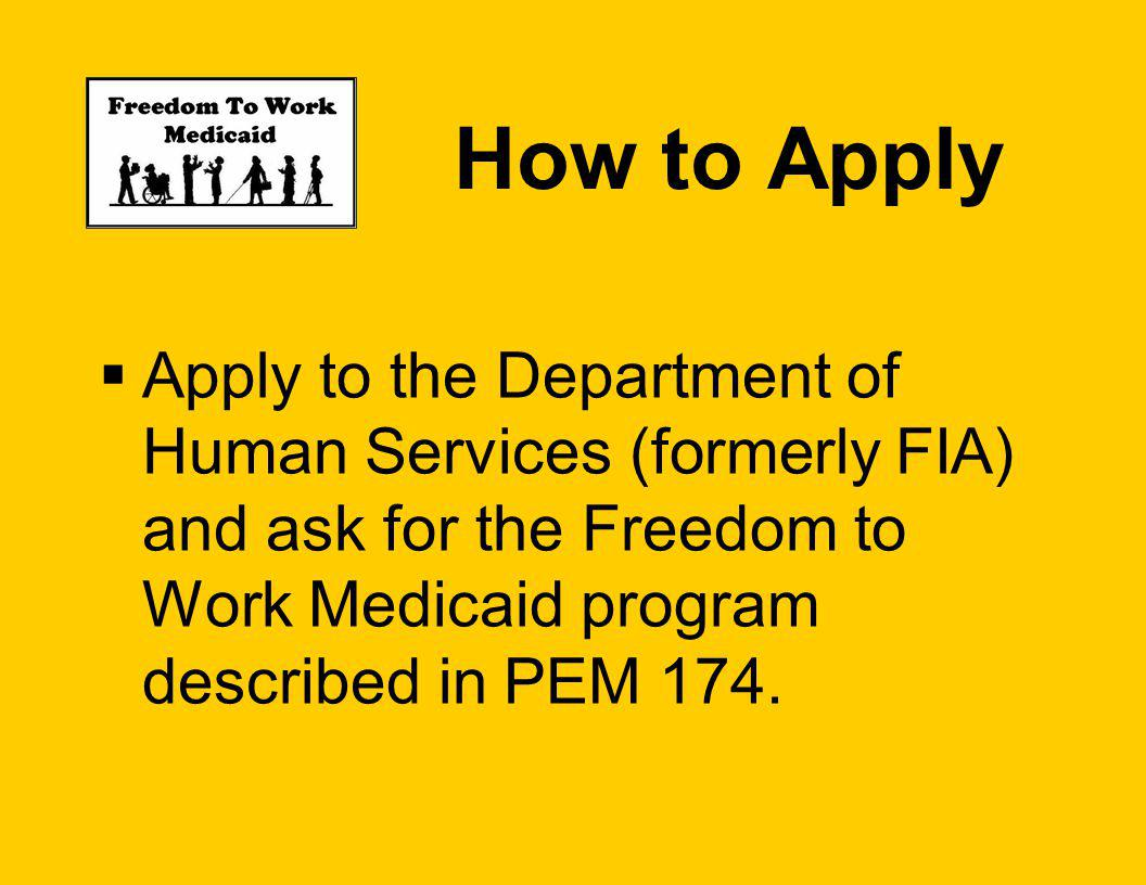 How to Apply Apply to the Department of Human Services (formerly FIA) and ask for the Freedom to Work Medicaid program described in PEM 174.