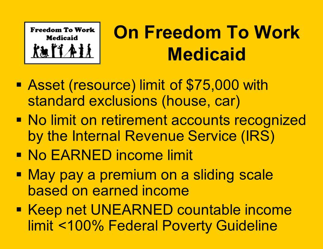 On Freedom To Work Medicaid Asset (resource) limit of $75,000 with standard exclusions (house, car) No limit on retirement accounts recognized by the Internal Revenue Service (IRS) No EARNED income limit May pay a premium on a sliding scale based on earned income Keep net UNEARNED countable income limit <100% Federal Poverty Guideline