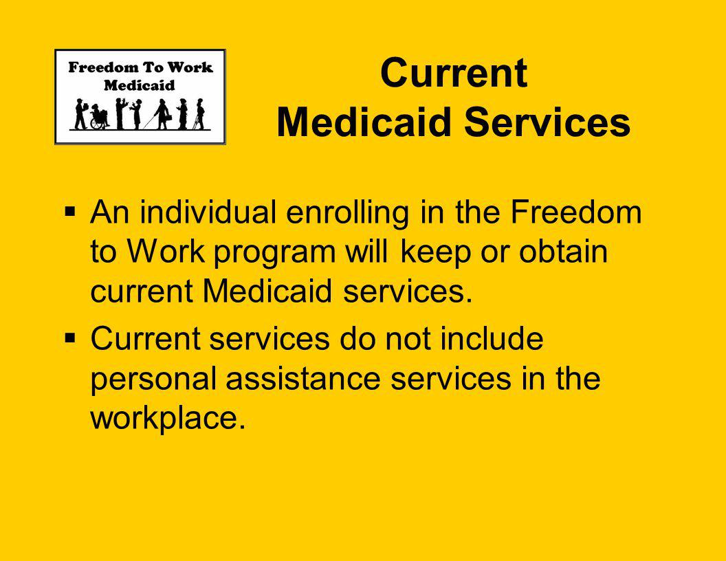 Current Medicaid Services An individual enrolling in the Freedom to Work program will keep or obtain current Medicaid services.