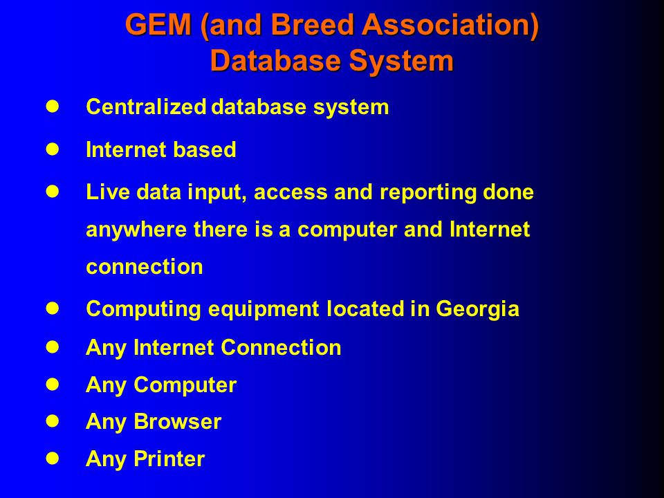 GEM (and Breed Association) Database System Centralized database system Internet based Live data input, access and reporting done anywhere there is a computer and Internet connection Computing equipment located in Georgia Any Internet Connection Any Computer Any Browser Any Printer