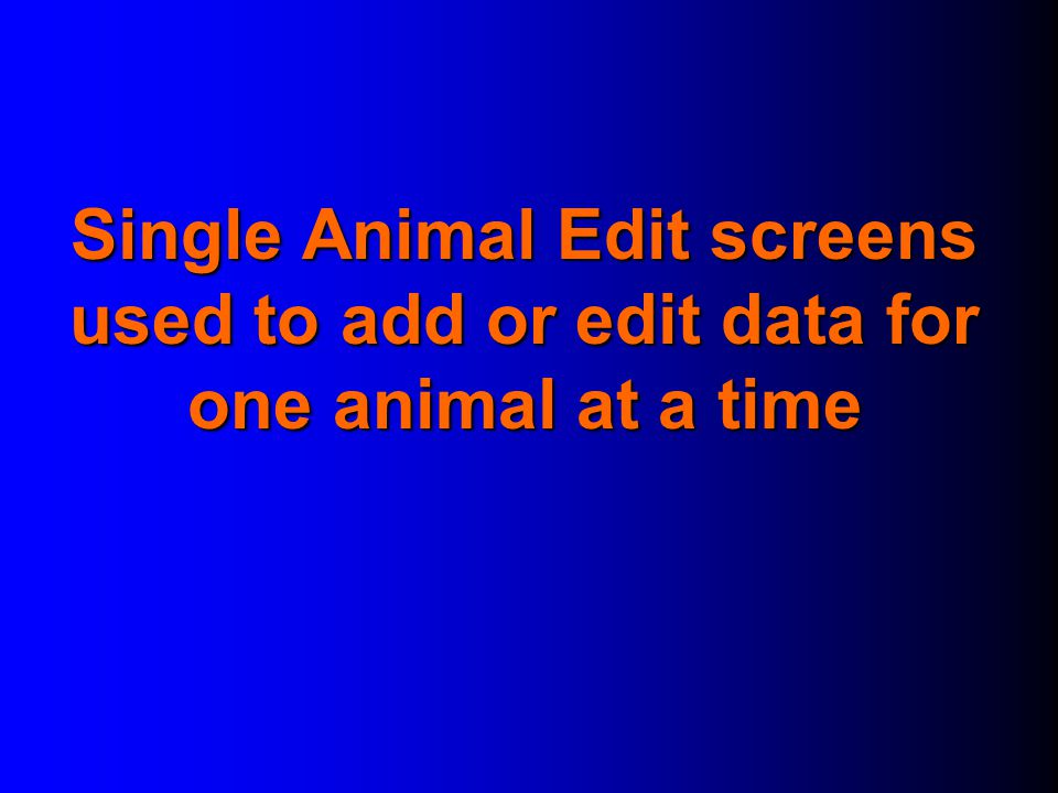 Single Animal Edit screens used to add or edit data for one animal at a time