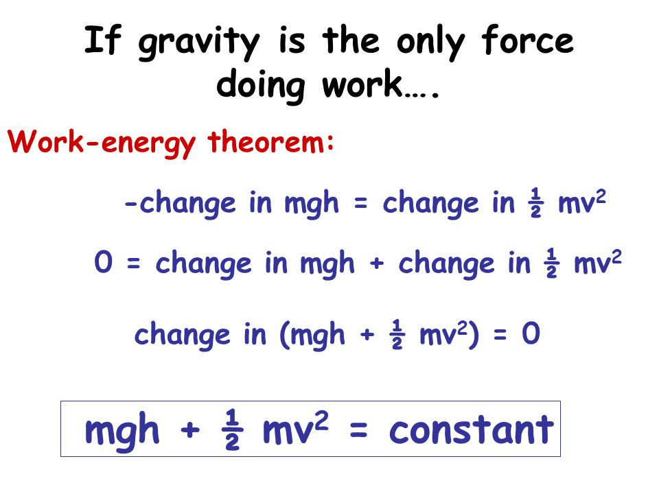 Conservation of energy mgh + ½ mv 2 = constant Gravitational Potential energy Kinetic energy If gravity is the only force that does work: PE + KE = constant Energy is conserved