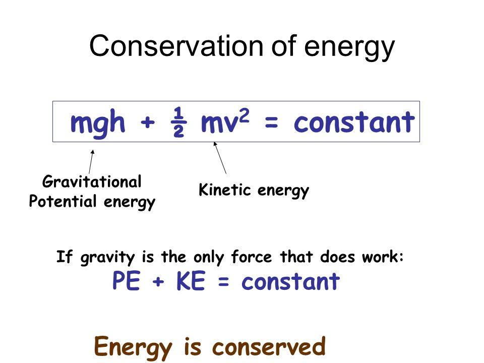 Conservation of energy mgh + ½ mv 2 = constant Gravitational Potential energy Kinetic energy If gravity is the only force that does work: PE + KE = co