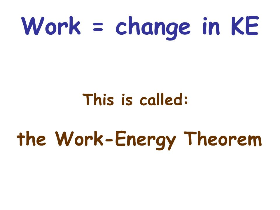 Work = change in KE This is called: the Work-Energy Theorem