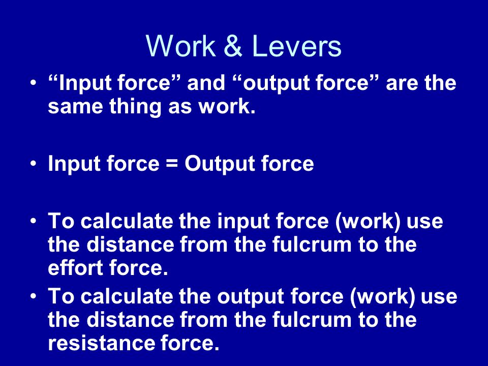 Work & Levers Input force and output force are the same thing as work. Input force = Output force To calculate the input force (work) use the distance