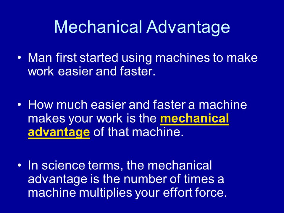 Mechanical Advantage Man first started using machines to make work easier and faster. How much easier and faster a machine makes your work is the mech