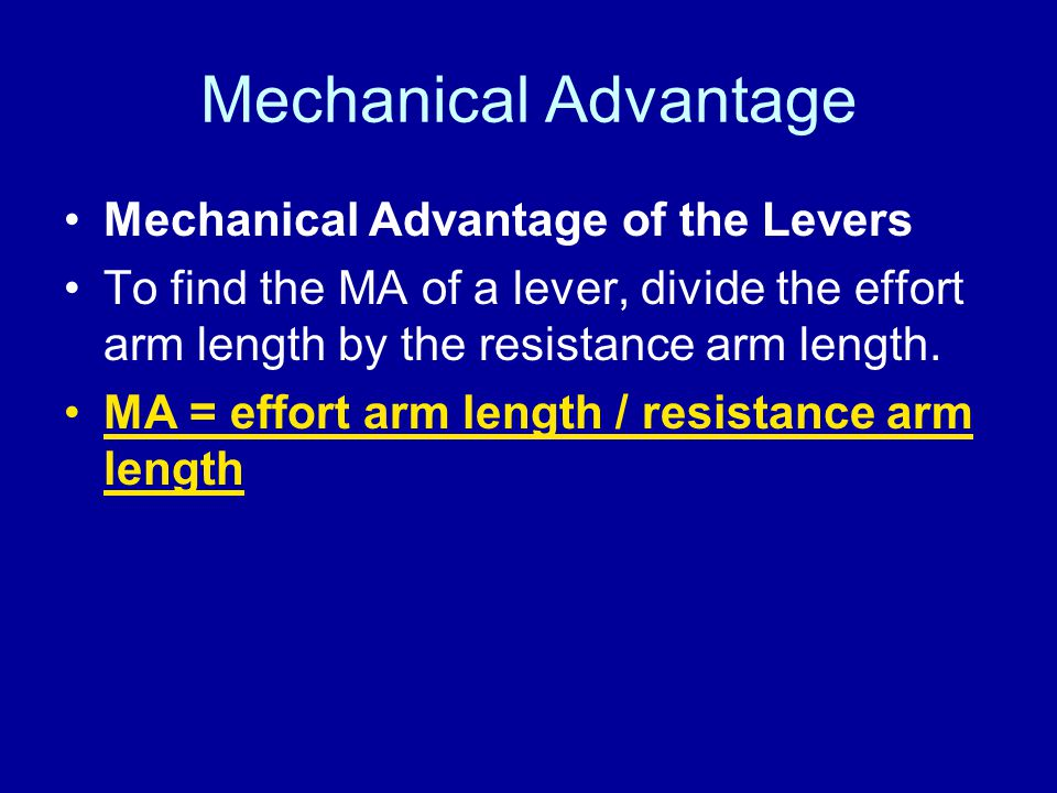 Mechanical Advantage Mechanical Advantage of the Levers To find the MA of a lever, divide the effort arm length by the resistance arm length. MA = eff
