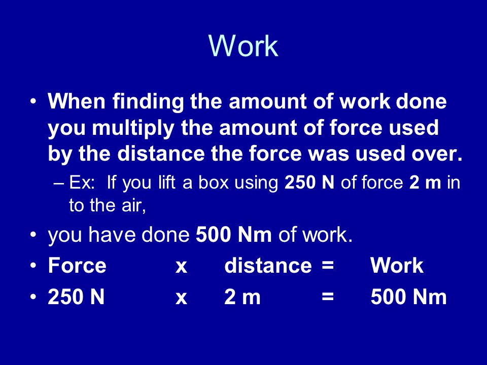 Work When finding the amount of work done you multiply the amount of force used by the distance the force was used over. –Ex: If you lift a box using