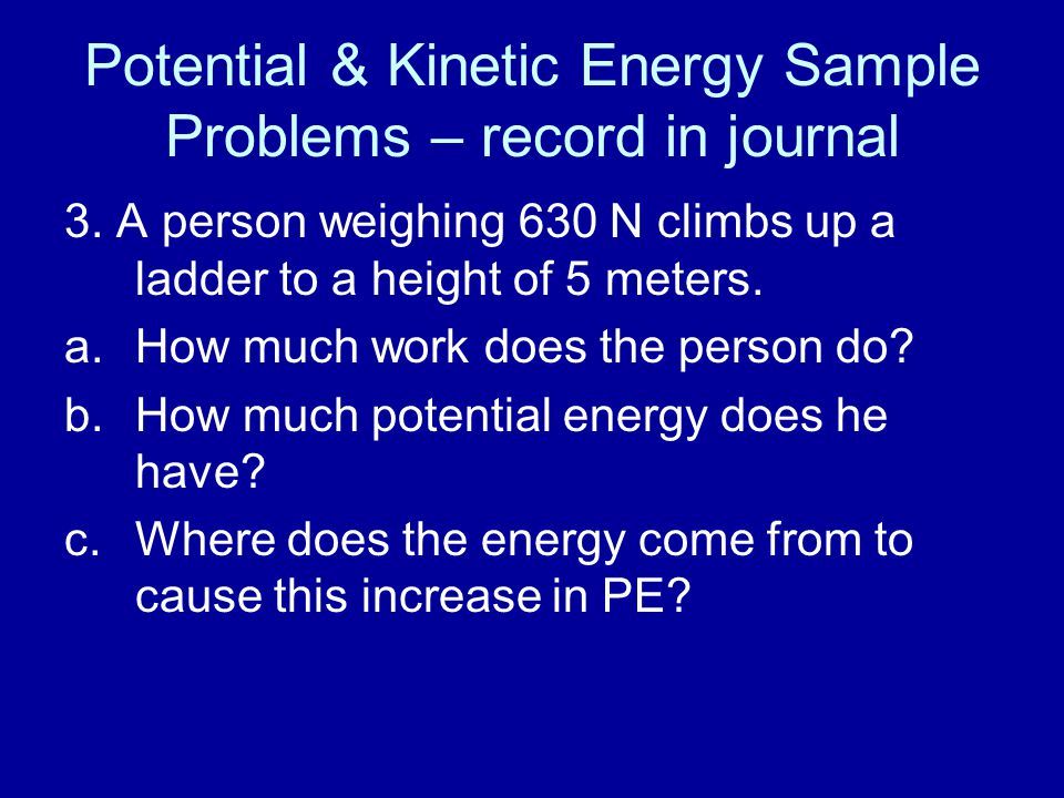 Potential & Kinetic Energy Sample Problems – record in journal 3. A person weighing 630 N climbs up a ladder to a height of 5 meters. a.How much work