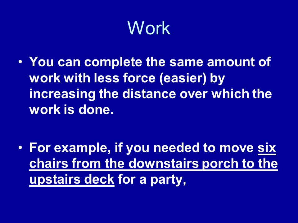 Work You can complete the same amount of work with less force (easier) by increasing the distance over which the work is done. For example, if you nee