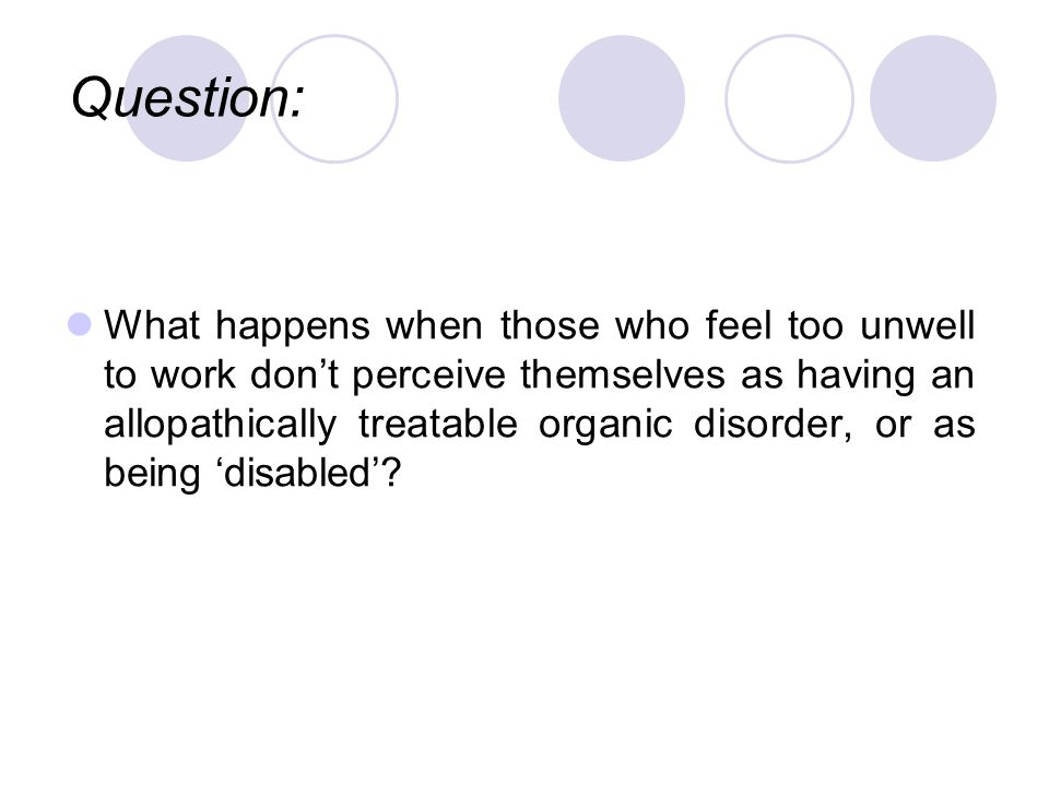 What happens when those who feel too unwell to work dont perceive themselves as having an allopathically treatable organic disorder, or as being disabled.