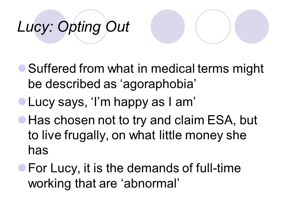 Lucy: Opting Out Suffered from what in medical terms might be described as agoraphobia Lucy says, Im happy as I am Has chosen not to try and claim ESA, but to live frugally, on what little money she has For Lucy, it is the demands of full-time working that are abnormal