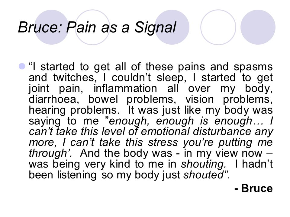 Bruce: Pain as a Signal I started to get all of these pains and spasms and twitches, I couldnt sleep, I started to get joint pain, inflammation all over my body, diarrhoea, bowel problems, vision problems, hearing problems.