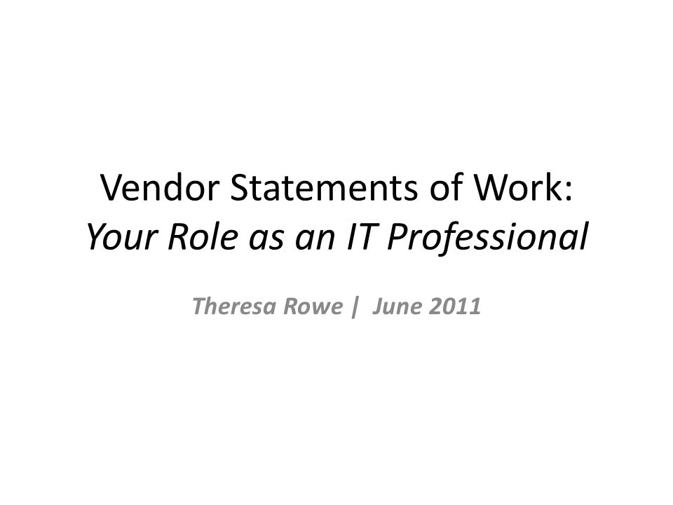 Vendor Statements of Work: Your Role as an IT Professional Theresa Rowe | June 2011