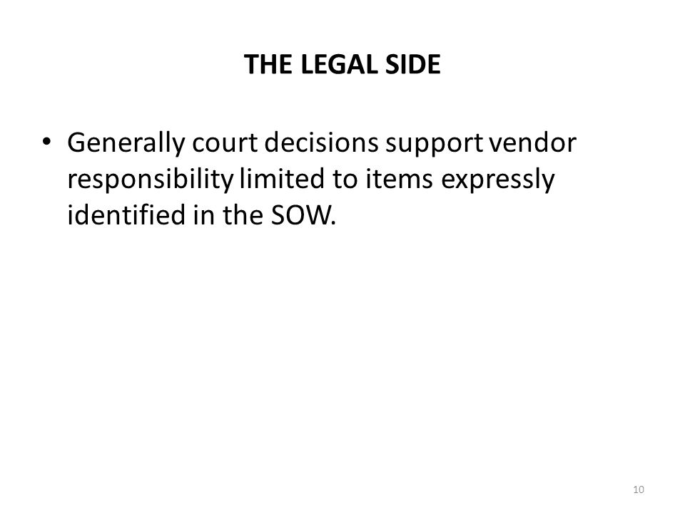 THE LEGAL SIDE Generally court decisions support vendor responsibility limited to items expressly identified in the SOW. 10