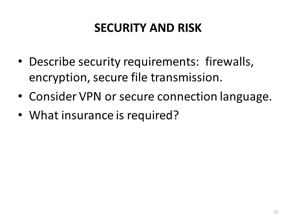 SECURITY AND RISK Describe security requirements: firewalls, encryption, secure file transmission. Consider VPN or secure connection language. What in