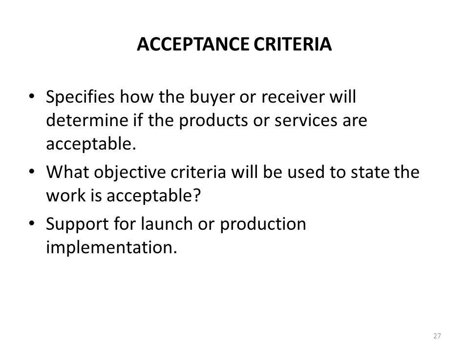 ACCEPTANCE CRITERIA Specifies how the buyer or receiver will determine if the products or services are acceptable. What objective criteria will be use