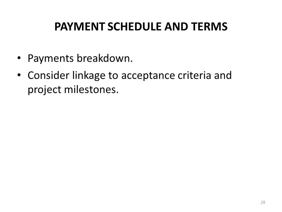 PAYMENT SCHEDULE AND TERMS Payments breakdown. Consider linkage to acceptance criteria and project milestones. 28