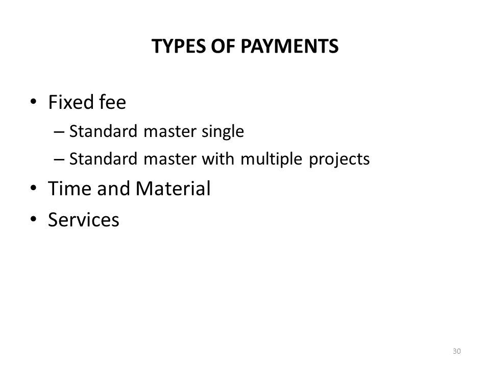 TYPES OF PAYMENTS Fixed fee – Standard master single – Standard master with multiple projects Time and Material Services 30