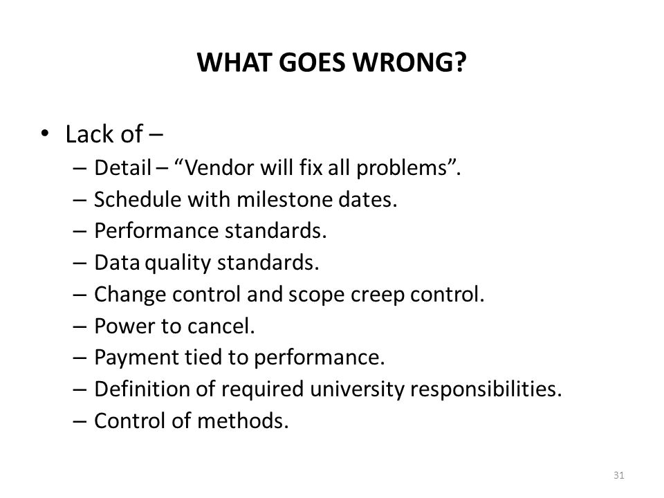 WHAT GOES WRONG? Lack of – – Detail – Vendor will fix all problems. – Schedule with milestone dates. – Performance standards. – Data quality standards