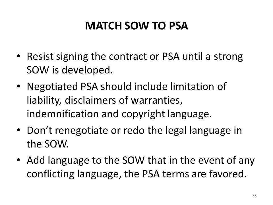 MATCH SOW TO PSA Resist signing the contract or PSA until a strong SOW is developed. Negotiated PSA should include limitation of liability, disclaimer