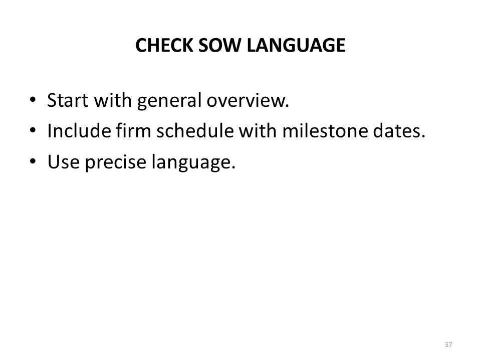 CHECK SOW LANGUAGE Start with general overview. Include firm schedule with milestone dates. Use precise language. 37