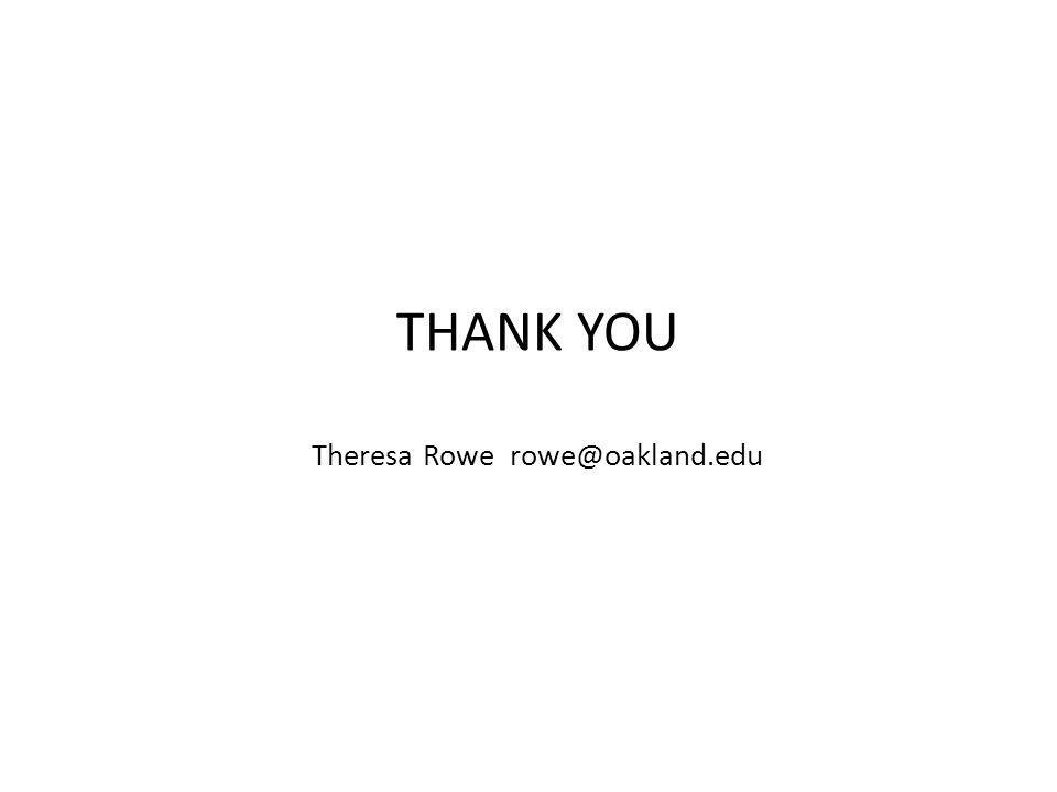 THANK YOU Theresa Rowe rowe@oakland.edu