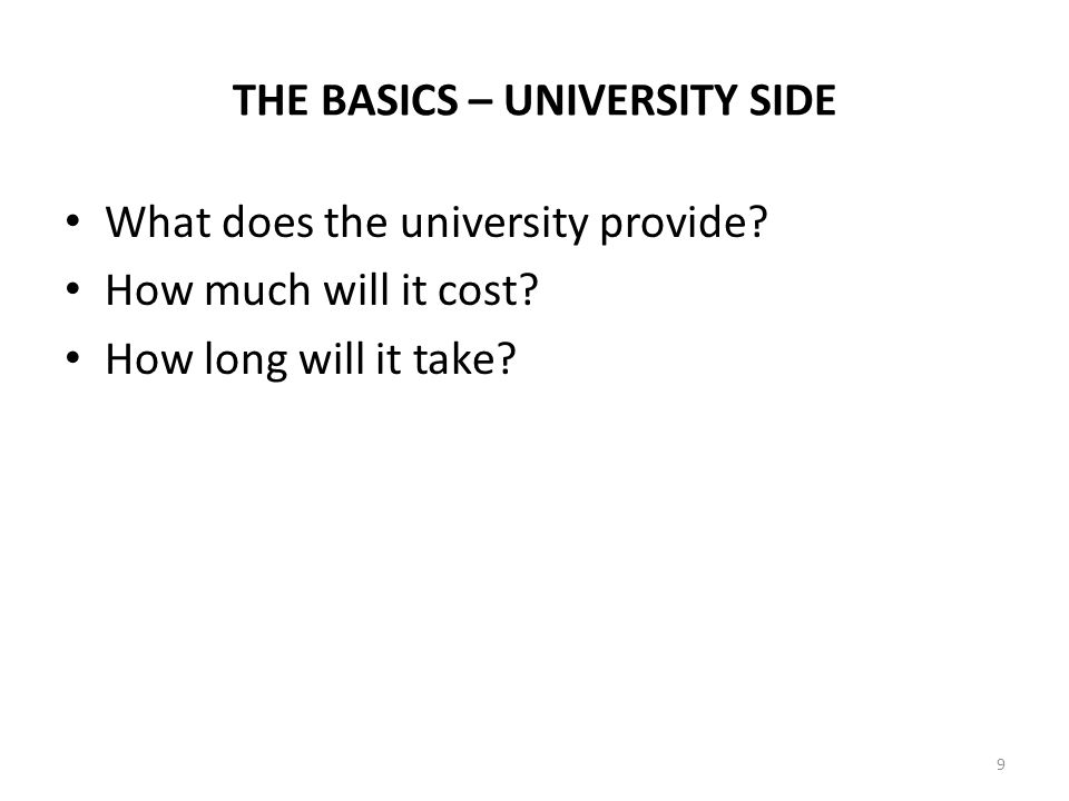 THE BASICS – UNIVERSITY SIDE What does the university provide? How much will it cost? How long will it take? 9