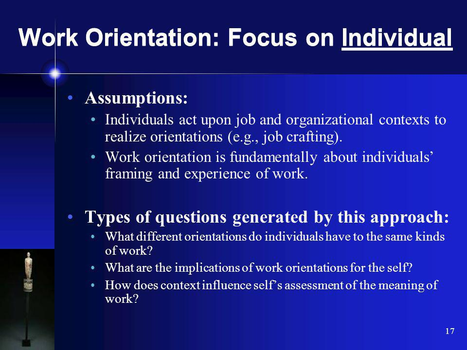 17 Work Orientation: Focus on Individual Assumptions: Individuals act upon job and organizational contexts to realize orientations (e.g., job crafting).