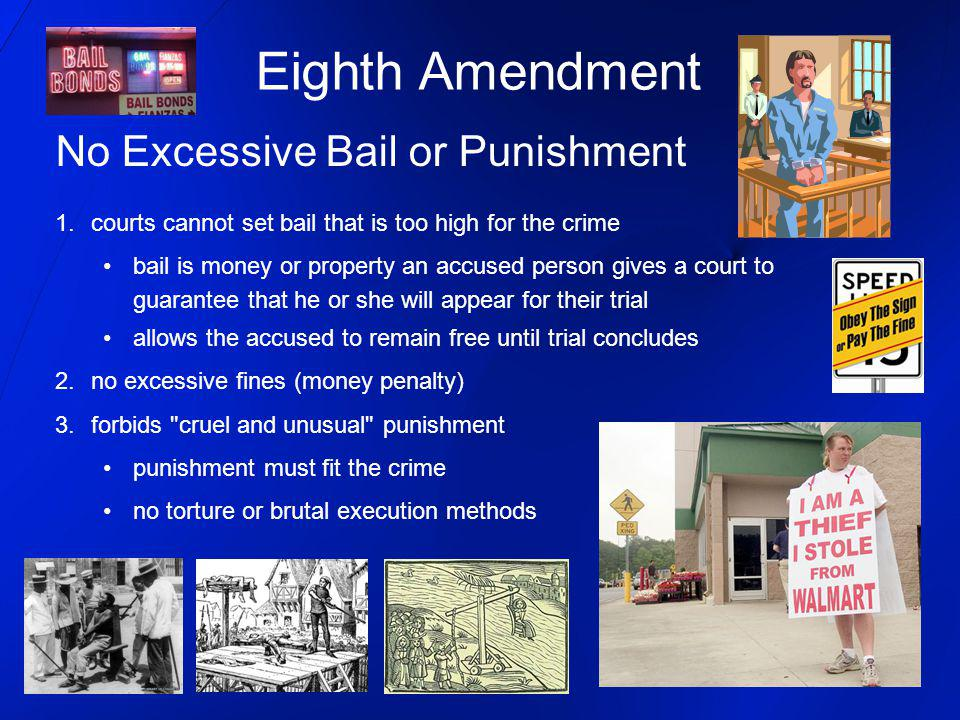 Eighth Amendment No Excessive Bail or Punishment 1.courts cannot set bail that is too high for the crime bail is money or property an accused person g