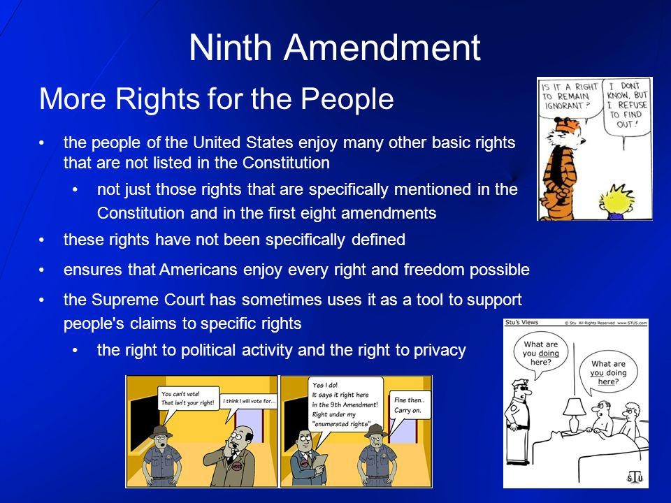 Ninth Amendment More Rights for the People the people of the United States enjoy many other basic rights that are not listed in the Constitution not j
