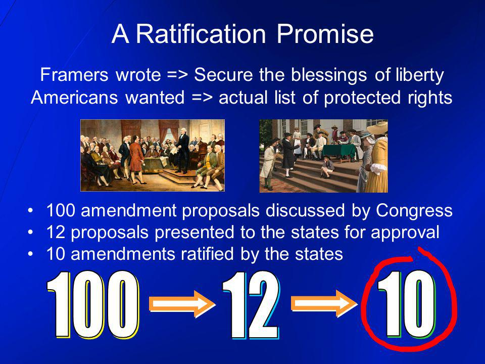 A Ratification Promise Framers wrote => Secure the blessings of liberty Americans wanted => actual list of protected rights 100 amendment proposals di