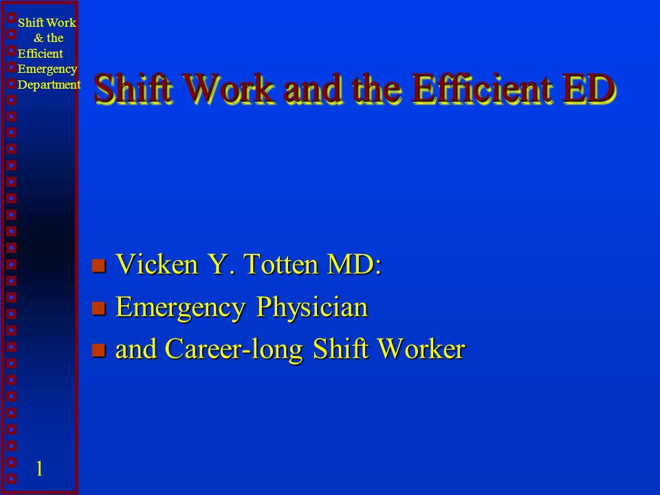 Shift Work & the Efficient Emergency Department 1 Shift Work and the Efficient ED n Vicken Y. Totten MD: n Emergency Physician n and Career-long Shift