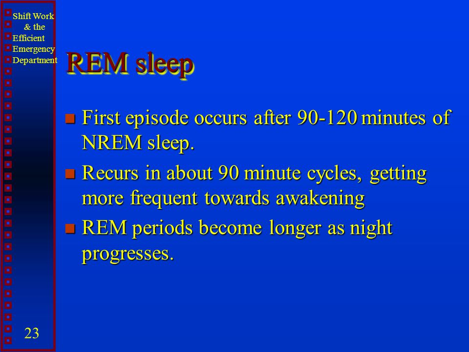 Shift Work & the Efficient Emergency Department 23 REM sleep n First episode occurs after 90-120 minutes of NREM sleep. n Recurs in about 90 minute cy