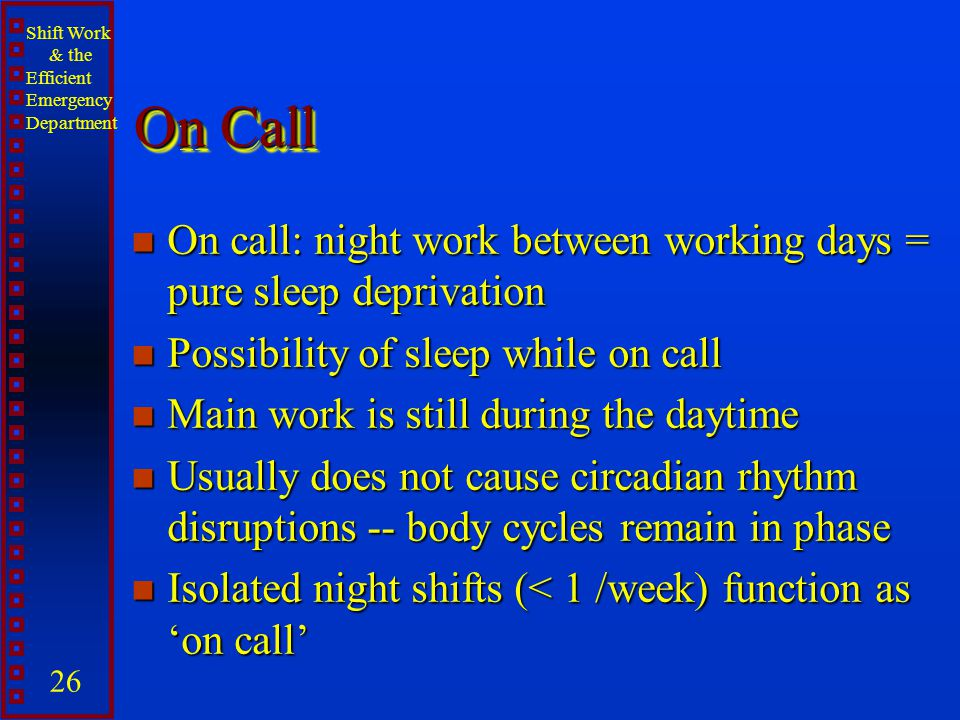 Shift Work & the Efficient Emergency Department 26 On Call n On call: night work between working days = pure sleep deprivation n Possibility of sleep
